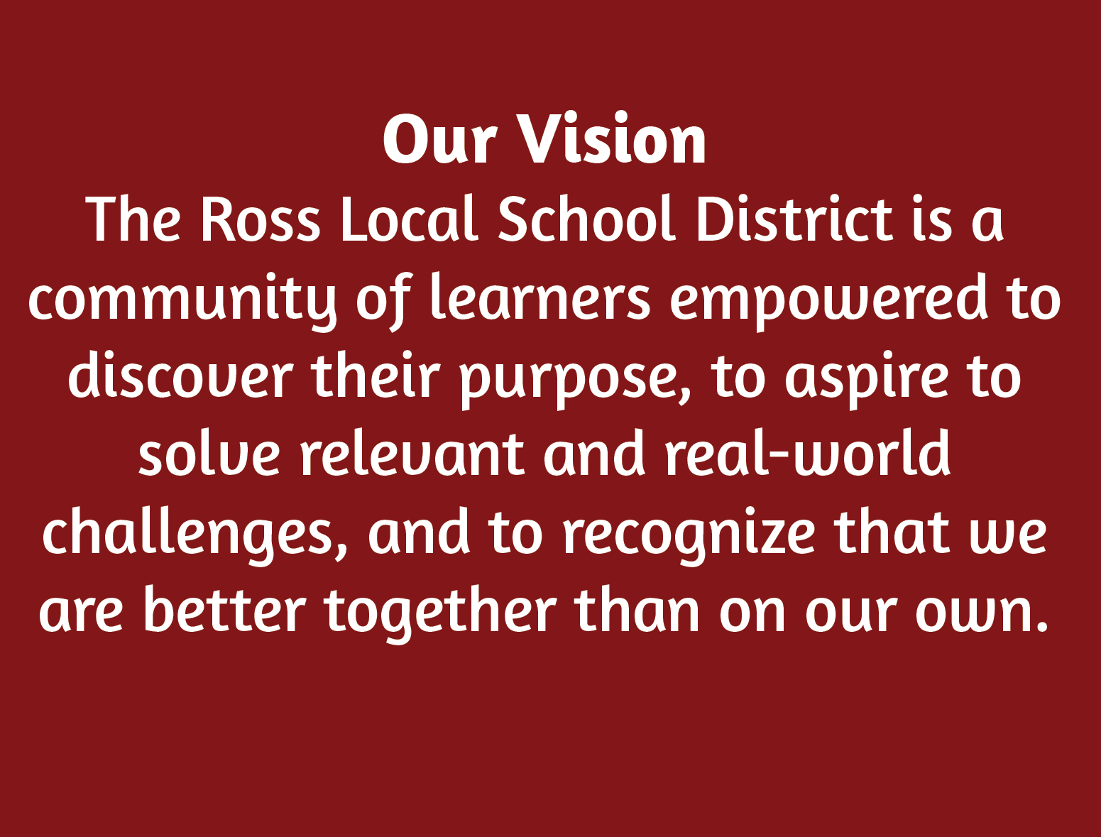 "Our Vision image which reads ""The Ross Local School District is a community of learners empowered to discover their purpose, to aspire to solve relevant and real-world challenges, and to recognize that we are better together than on our own."""